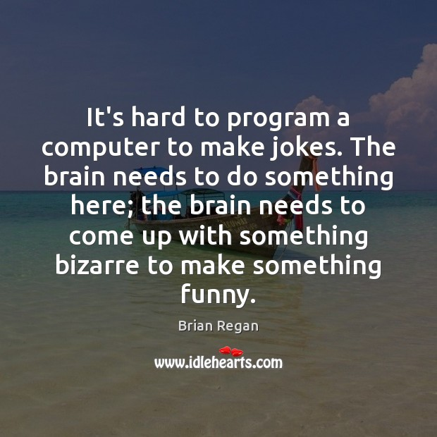 It's hard to program a computer to make jokes. The brain needs Image