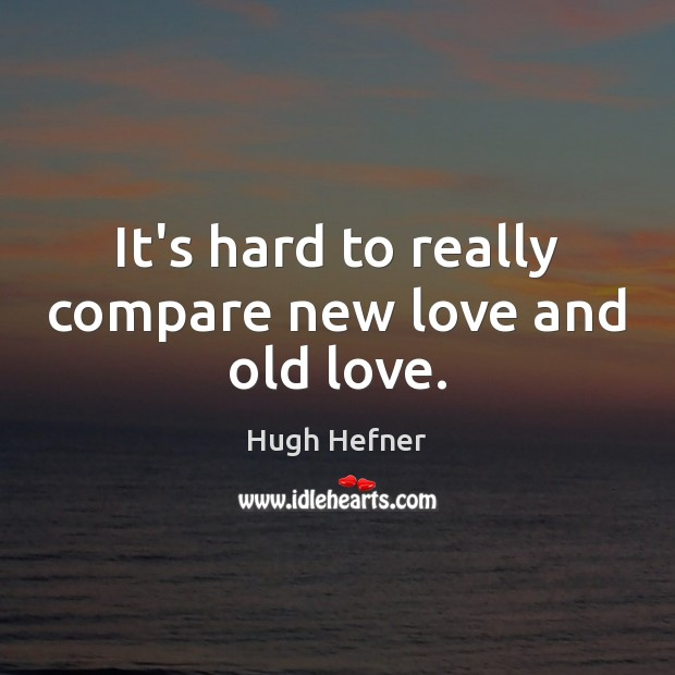 It's hard to really compare new love and old love. Compare Quotes Image