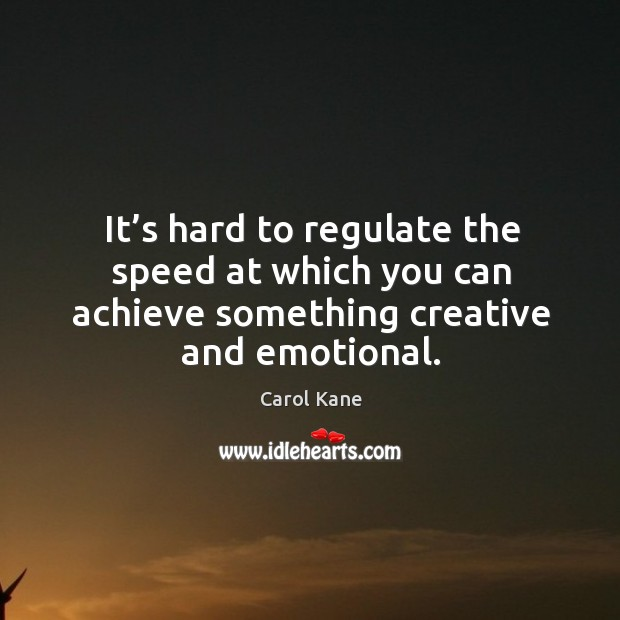 It's hard to regulate the speed at which you can achieve something creative and emotional. Carol Kane Picture Quote