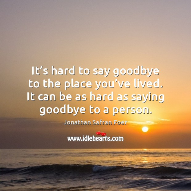 It's hard to say goodbye to the place you've lived. Goodbye Quotes Image