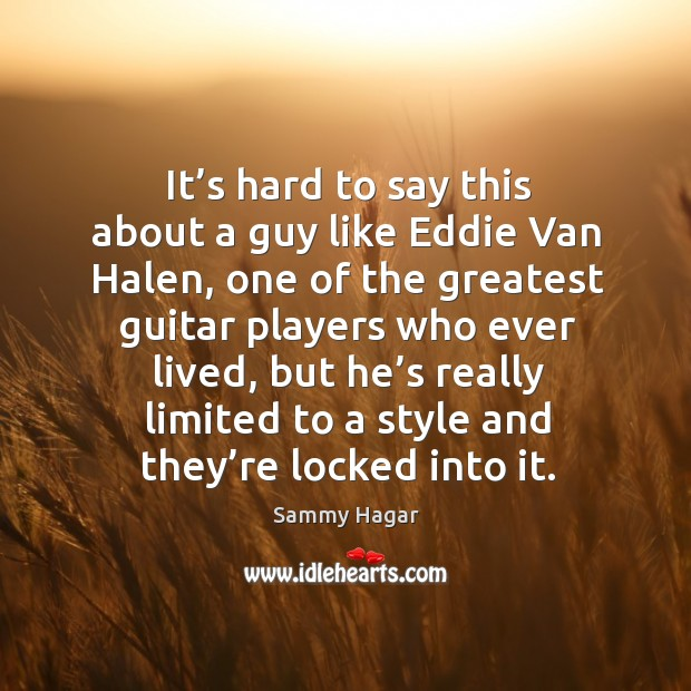It's hard to say this about a guy like eddie van halen Sammy Hagar Picture Quote