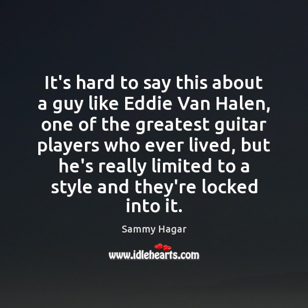 Sammy Hagar Picture Quote image saying: It's hard to say this about a guy like Eddie Van Halen,