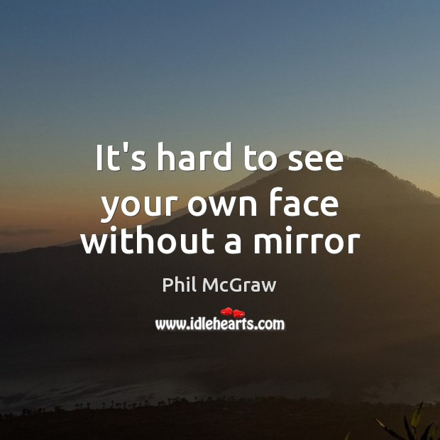 It's hard to see your own face without a mirror Phil McGraw Picture Quote