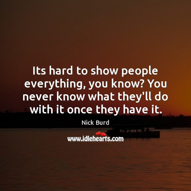 Its hard to show people everything, you know? You never know what Image