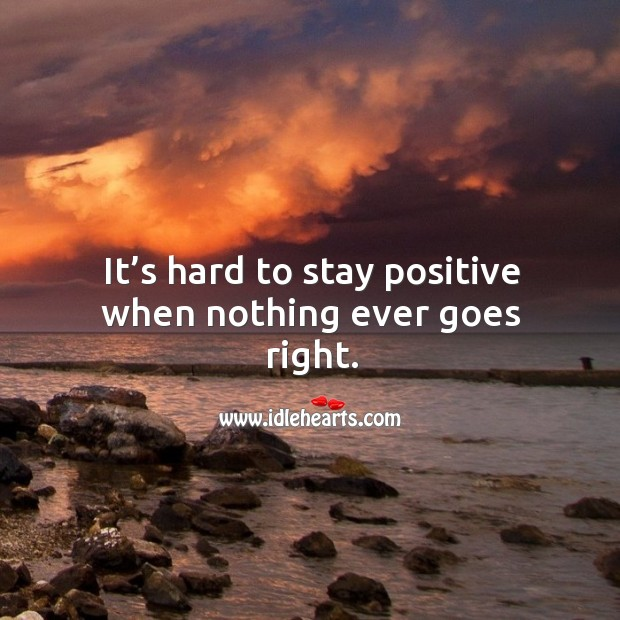 It's hard to stay positive when nothing ever goes right. Stay Positive Quotes Image