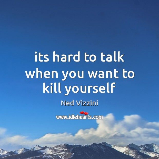 Its hard to talk when you want to kill yourself Image