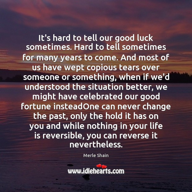 It's hard to tell our good luck sometimes. Hard to tell sometimes Merle Shain Picture Quote
