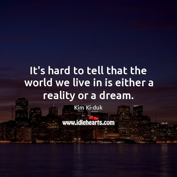 It's hard to tell that the world we live in is either a reality or a dream. Image
