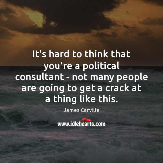 It's hard to think that you're a political consultant – not many James Carville Picture Quote