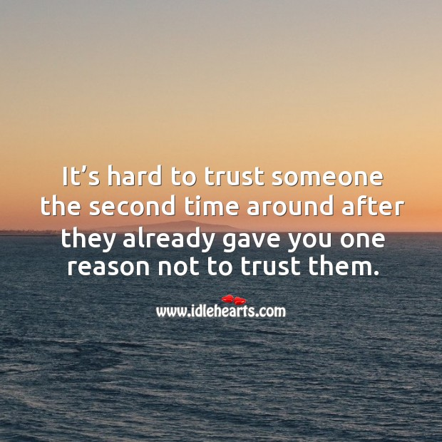 It's hard to trust someone the second time around after they already gave you one reason not to trust them. Image