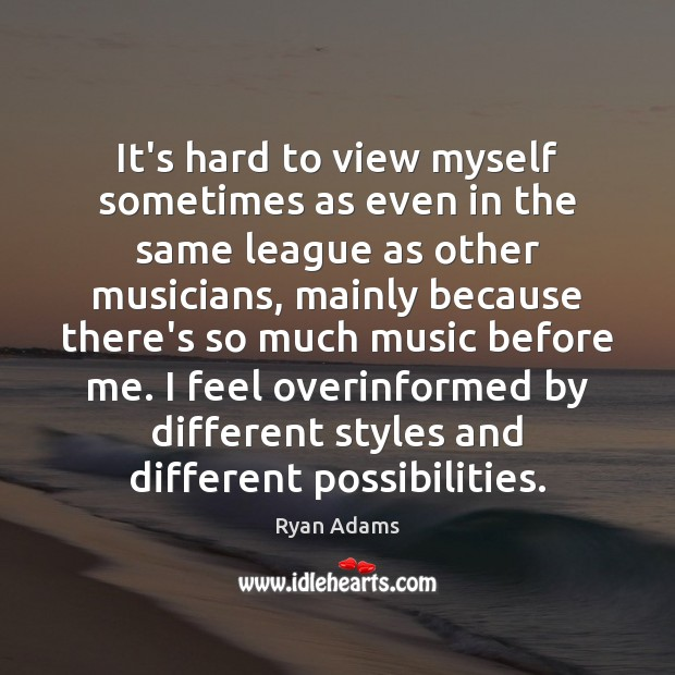 It's hard to view myself sometimes as even in the same league Ryan Adams Picture Quote