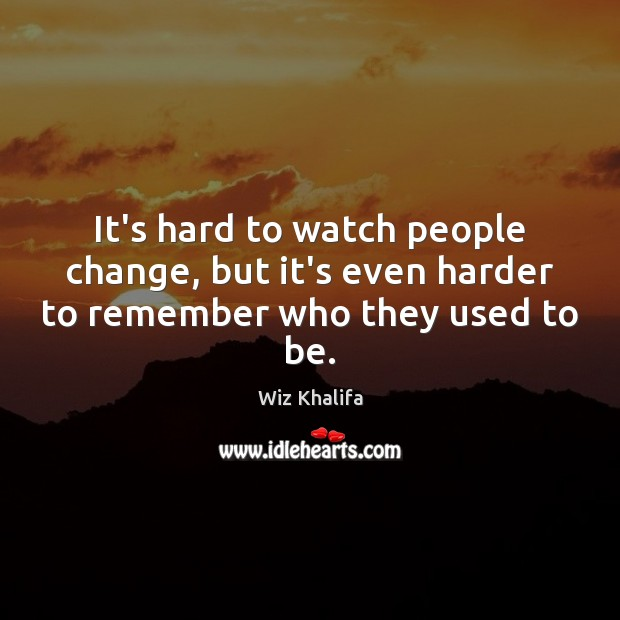It's hard to watch people change, but it's even harder to remember who they used to be. Wiz Khalifa Picture Quote