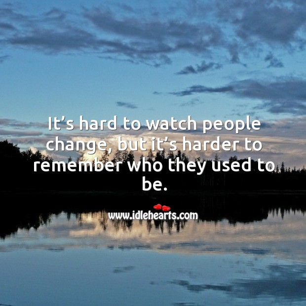 It's hard to watch people change, but it's harder to remember who they used to be. Image