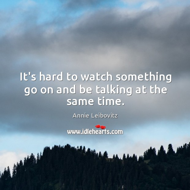 It's hard to watch something go on and be talking at the same time. Annie Leibovitz Picture Quote