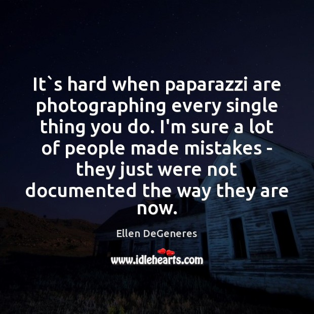 It`s hard when paparazzi are photographing every single thing you do. Image