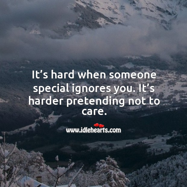 It's hard when someone special ignores you. It's harder pretending not to care. Image
