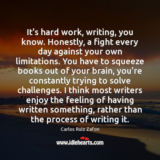 Image, It's hard work, writing, you know. Honestly, a fight every day against