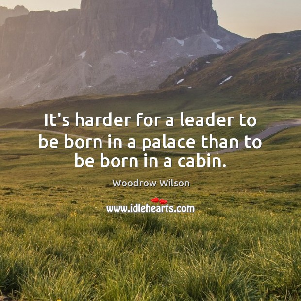 Image, It's harder for a leader to be born in a palace than to be born in a cabin.