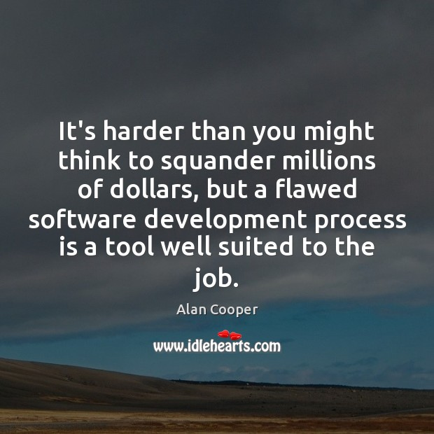 It's harder than you might think to squander millions of dollars, but Alan Cooper Picture Quote