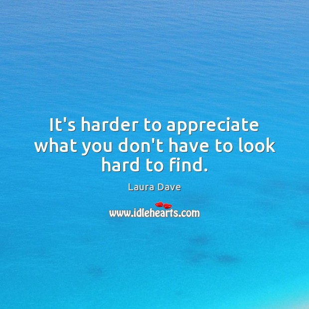 It's harder to appreciate what you don't have to look hard to find. Laura Dave Picture Quote