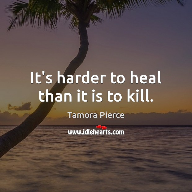 It's harder to heal than it is to kill. Tamora Pierce Picture Quote