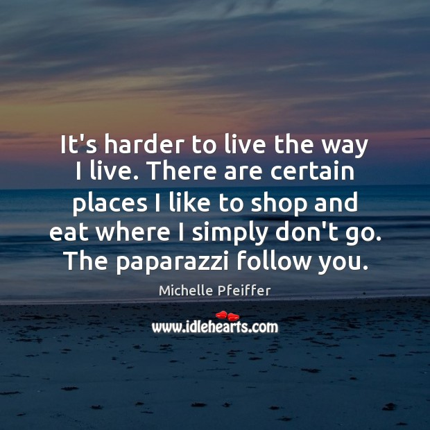 It's harder to live the way I live. There are certain places Michelle Pfeiffer Picture Quote