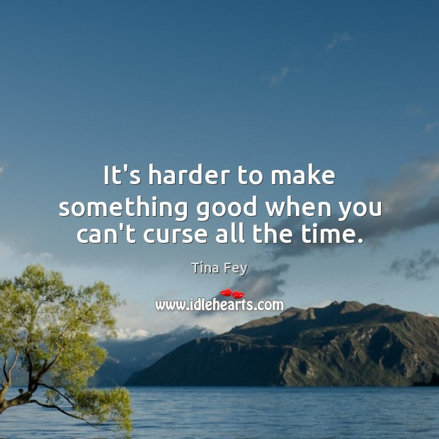 Image, It's harder to make something good when you can't curse all the time.