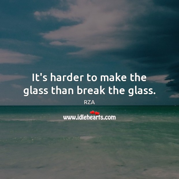 It's harder to make the glass than break the glass. RZA Picture Quote