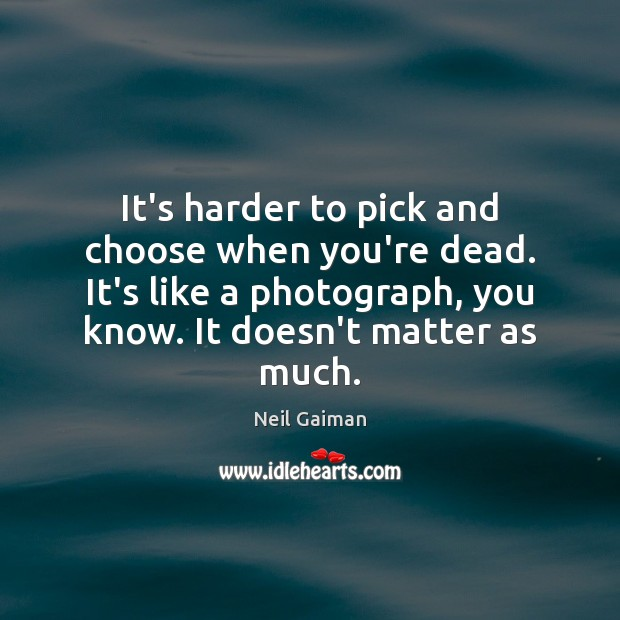 It's harder to pick and choose when you're dead. It's like a Image