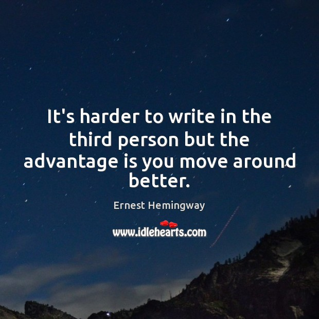 It's harder to write in the third person but the advantage is you move around better. Image