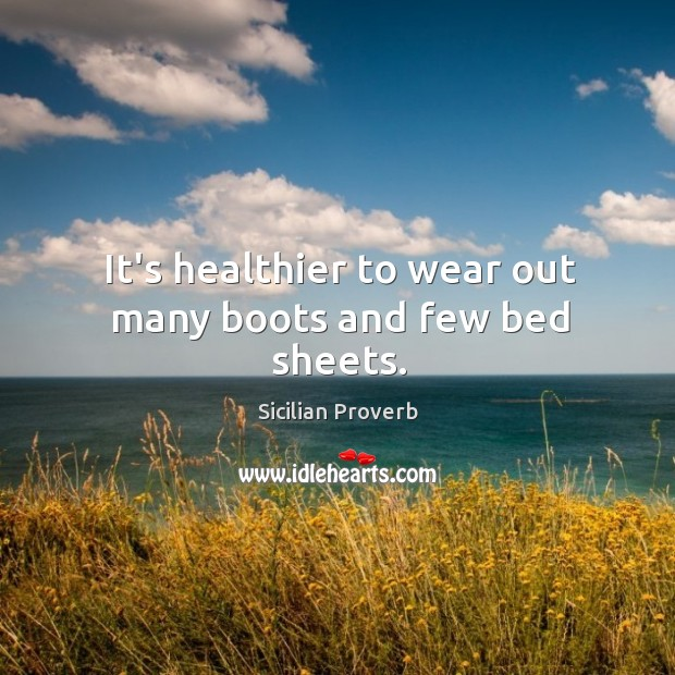 Image, It's healthier to wear out many boots and few bed sheets.