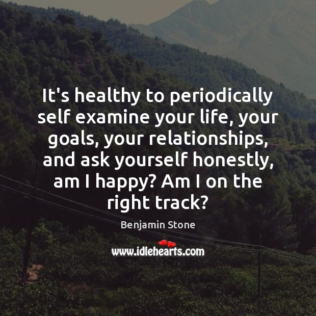 Image, It's healthy to periodically self examine your life, your goals, your relationships,