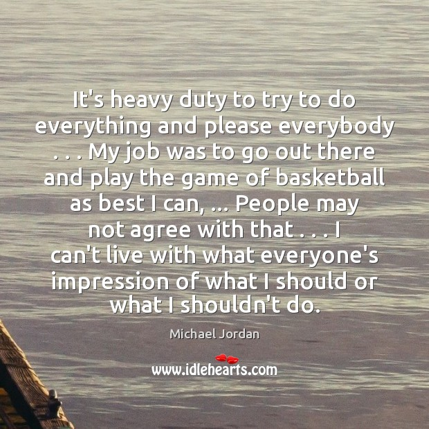 It's heavy duty to try to do everything and please everybody . . . My Michael Jordan Picture Quote