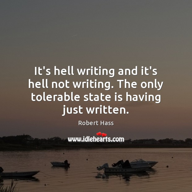 It's hell writing and it's hell not writing. The only tolerable state Image