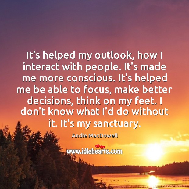 Image, It's helped my outlook, how I interact with people. It's made me