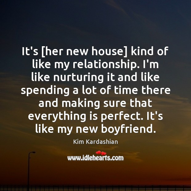 It's [her new house] kind of like my relationship. I'm like nurturing Kim Kardashian Picture Quote