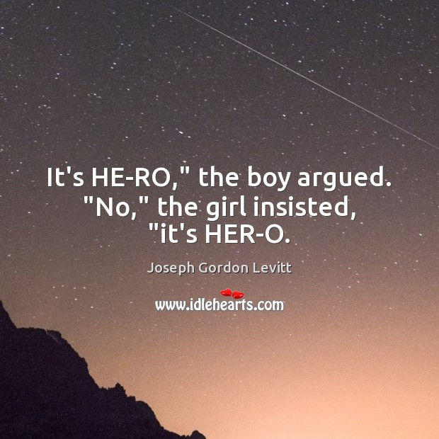 """It's HE-RO,"""" the boy argued. """"No,"""" the girl insisted, """"it's HER-O. Joseph Gordon Levitt Picture Quote"""