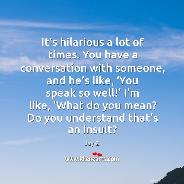 Image, It's hilarious a lot of times. You have a conversation with someone