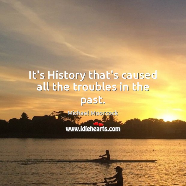 It's History that's caused all the troubles in the past. Michael Moorcock Picture Quote