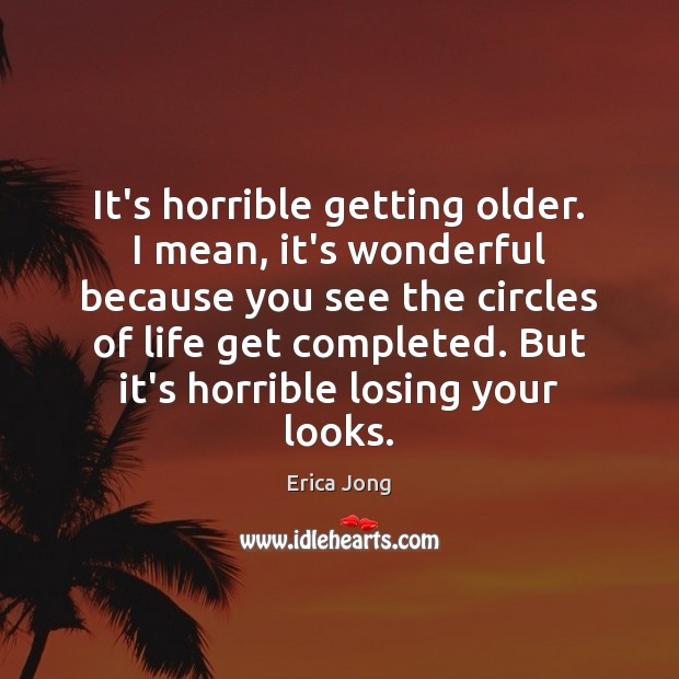 It's horrible getting older. I mean, it's wonderful because you see the Image