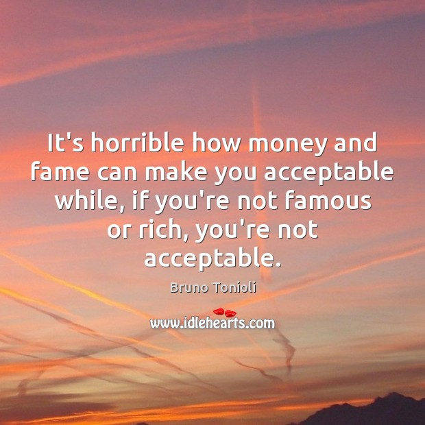 Image, It's horrible how money and fame can make you acceptable while, if
