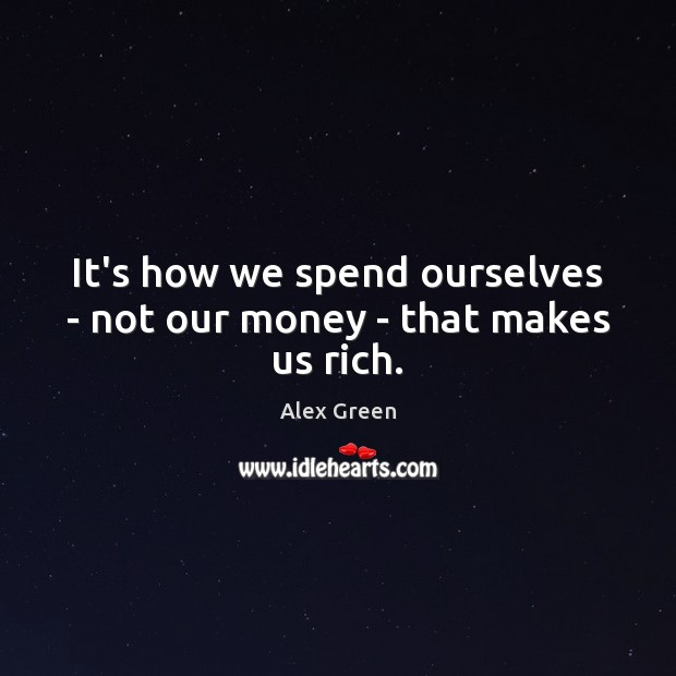 Image, It's how we spend ourselves – not our money – that makes us rich.