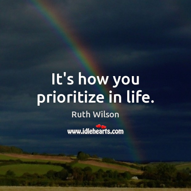 It's how you prioritize in life. Ruth Wilson Picture Quote