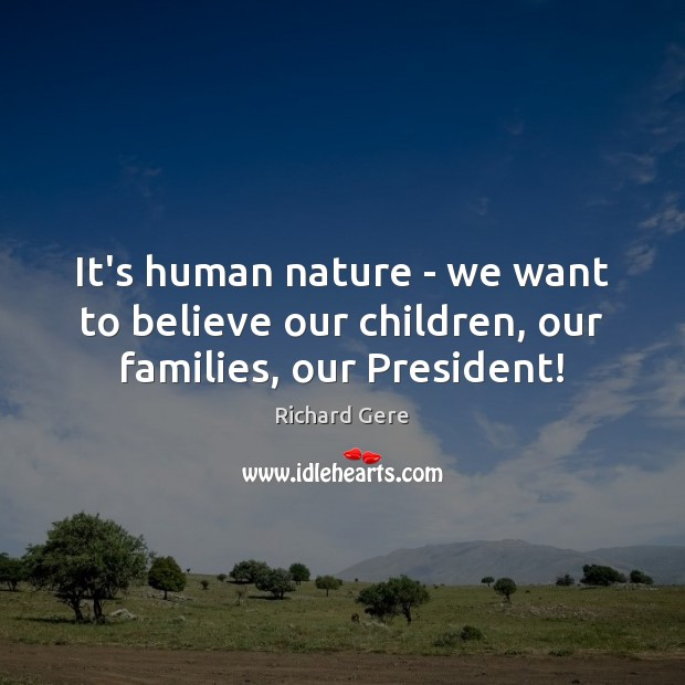 It's human nature – we want to believe our children, our families, our President! Richard Gere Picture Quote