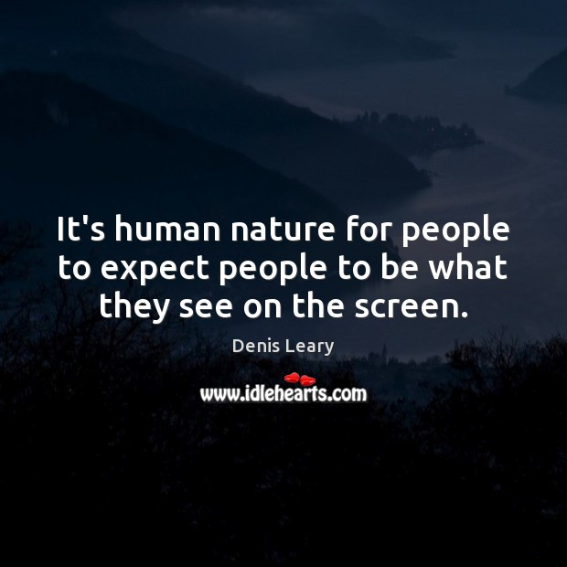 It's human nature for people to expect people to be what they see on the screen. Denis Leary Picture Quote