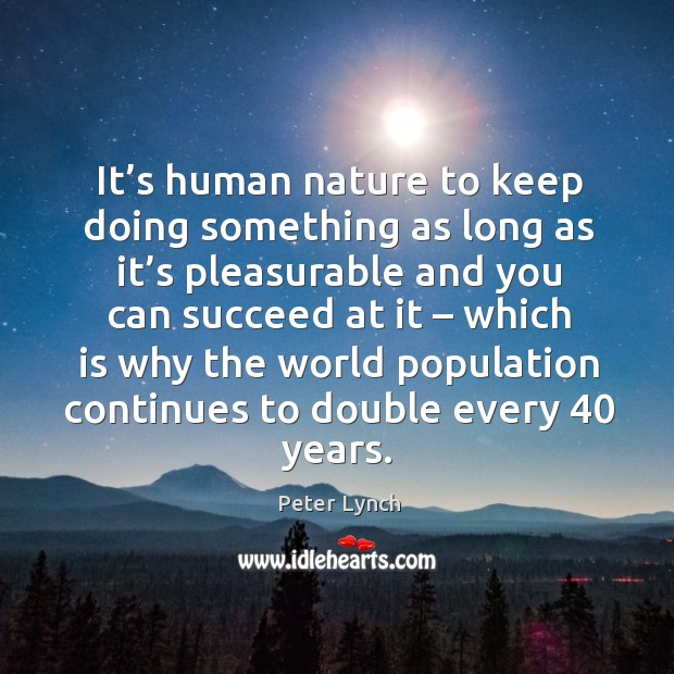 It's human nature to keep doing something as long as it's pleasurable and you can succeed at it Image