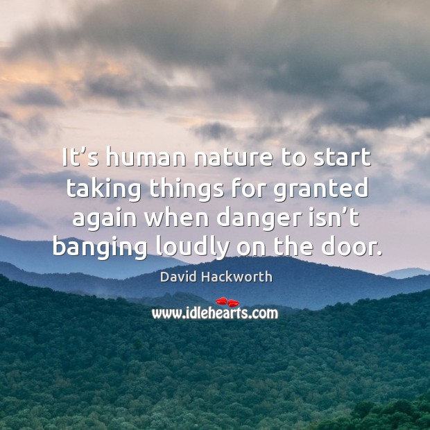 It's human nature to start taking things for granted again when danger isn't banging loudly on the door. David Hackworth Picture Quote
