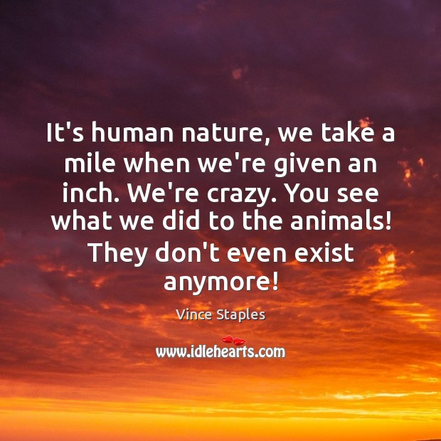 It's human nature, we take a mile when we're given an inch. Vince Staples Picture Quote