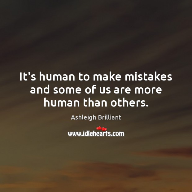 It's human to make mistakes and some of us are more human than others. Image