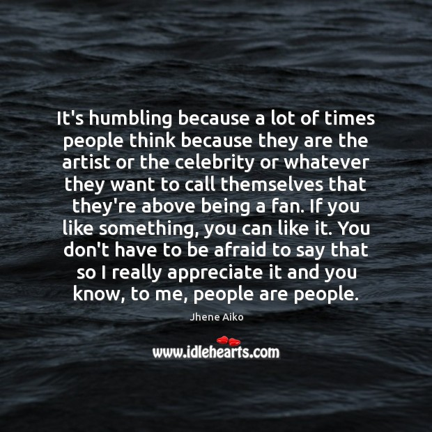 It's humbling because a lot of times people think because they are Jhene Aiko Picture Quote